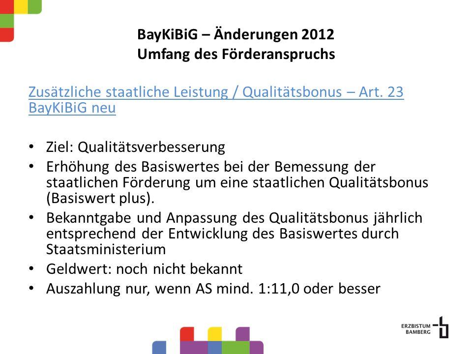 BayKiBiG – Änderungen 2012 Umfang des Förderanspruchs Zusätzliche staatliche Leistung / Qualitätsbonus – Art. 23 BayKiBiG neu Ziel: Qualitätsverbesser
