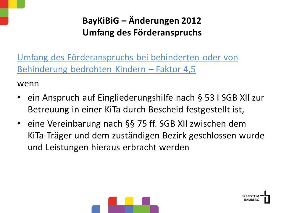 BayKiBiG – Änderungen 2012 Umfang des Förderanspruchs Umfang des Förderanspruchs bei behinderten oder von Behinderung bedrohten Kindern – Faktor 4,5 w