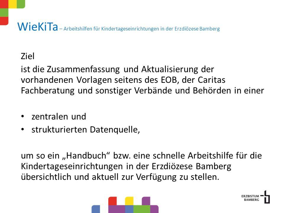 WieKiTa – Arbeitshilfen für Kindertageseinrichtungen in der Erzdiözese Bamberg Ziel ist die Zusammenfassung und Aktualisierung der vorhandenen Vorlagen seitens des EOB, der Caritas Fachberatung und sonstiger Verbände und Behörden in einer zentralen und strukturierten Datenquelle, um so ein Handbuch bzw.
