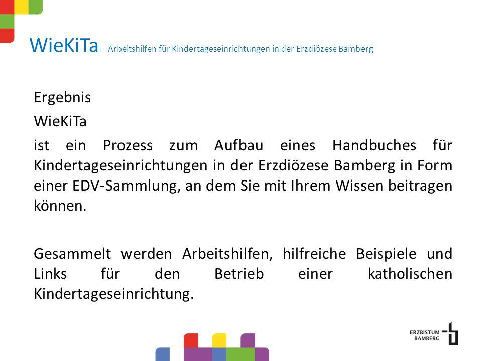 WieKiTa – Arbeitshilfen für Kindertageseinrichtungen in der Erzdiözese Bamberg Ergebnis WieKiTa ist ein Prozess zum Aufbau eines Handbuches für Kindertageseinrichtungen in der Erzdiözese Bamberg in Form einer EDV-Sammlung, an dem Sie mit Ihrem Wissen beitragen können.