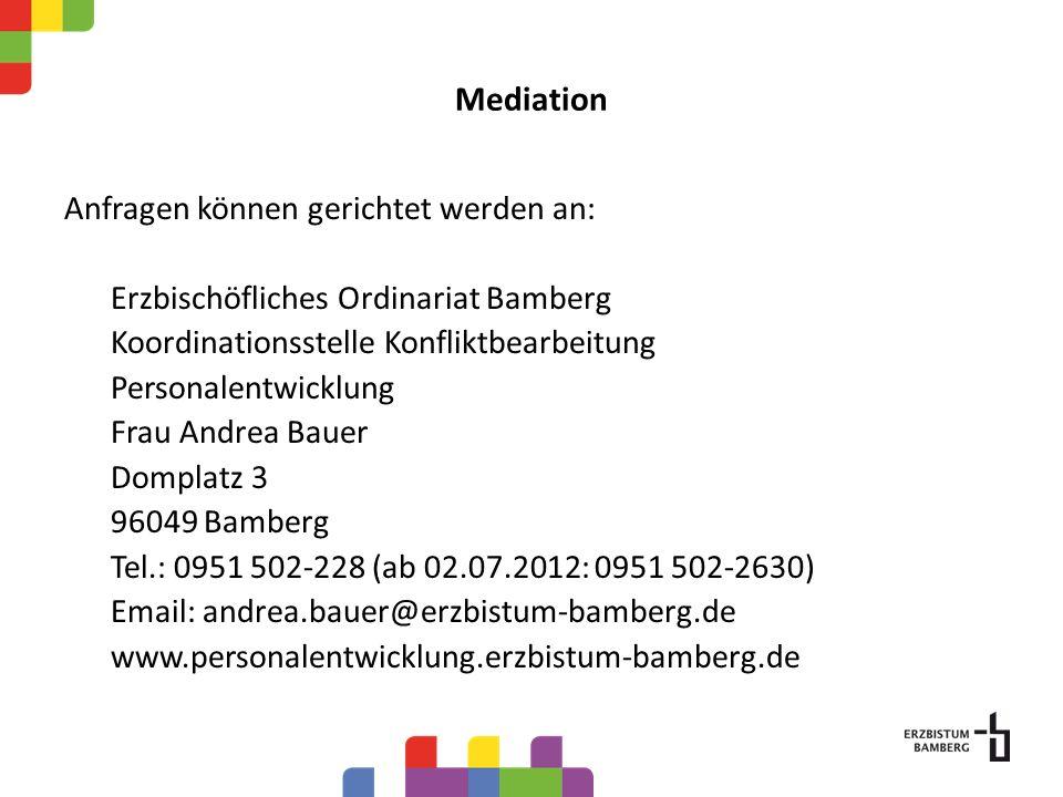 Mediation Anfragen können gerichtet werden an: Erzbischöfliches Ordinariat Bamberg Koordinationsstelle Konfliktbearbeitung Personalentwicklung Frau Andrea Bauer Domplatz 3 96049 Bamberg Tel.: 0951 502-228 (ab 02.07.2012: 0951 502-2630) Email: andrea.bauer@erzbistum-bamberg.de www.personalentwicklung.erzbistum-bamberg.de
