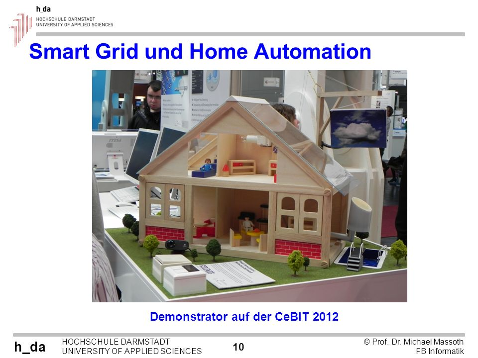 h_da HOCHSCHULE DARMSTADT UNIVERSITY OF APPLIED SCIENCES 10 © Prof. Dr. Michael Massoth FB Informatik Smart Grid und Home Automation Demonstrator auf
