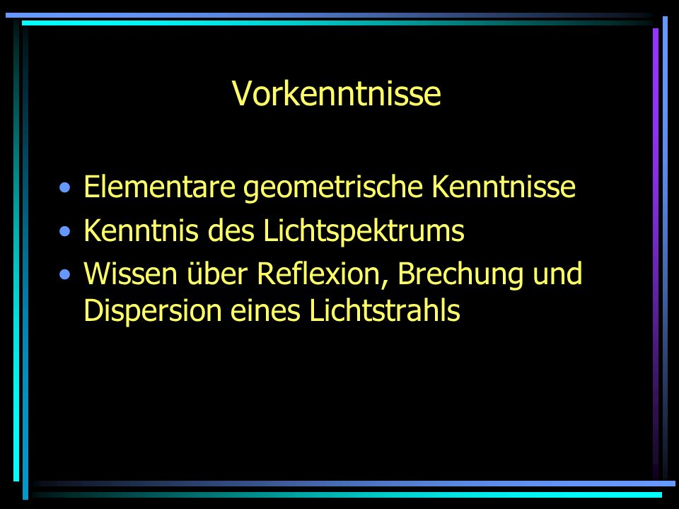 Vorkenntnisse Elementare geometrische Kenntnisse Kenntnis des Lichtspektrums Wissen über Reflexion, Brechung und Dispersion eines Lichtstrahls