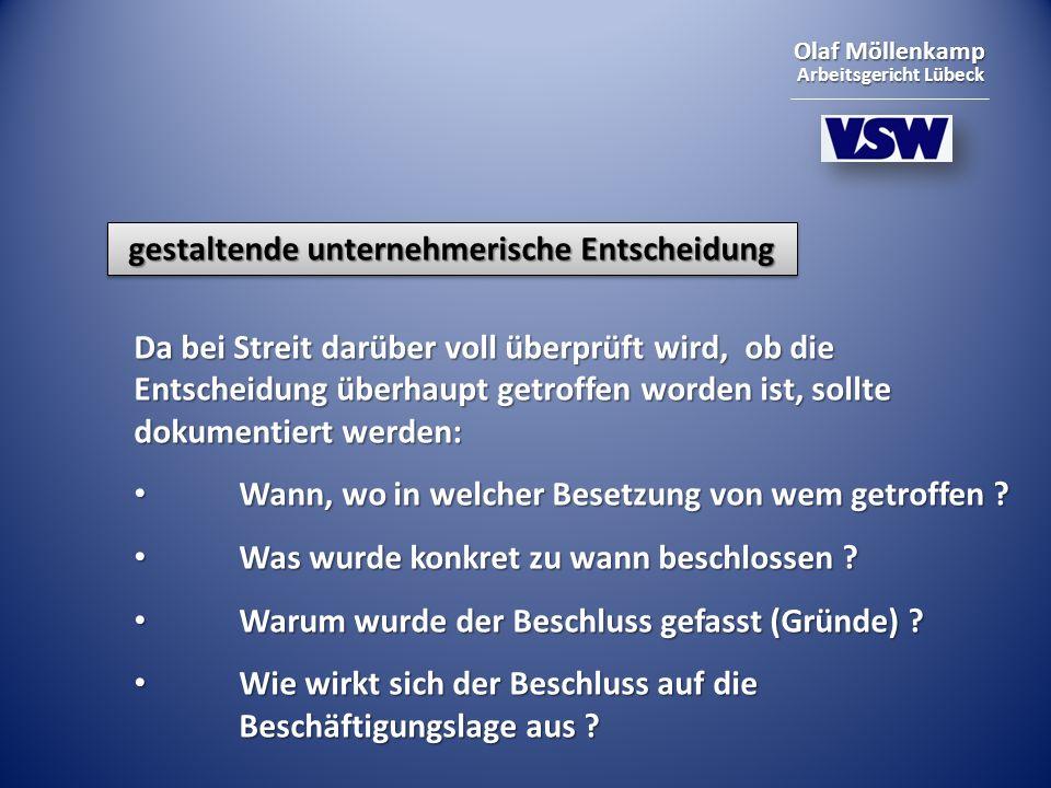Olaf Möllenkamp Arbeitsgericht Lübeck gestaltende unternehmerische Entscheidung Da bei Streit darüber voll überprüft wird, ob die Entscheidung überhaupt getroffen worden ist, sollte dokumentiert werden: Wann, wo in welcher Besetzung von wem getroffen .