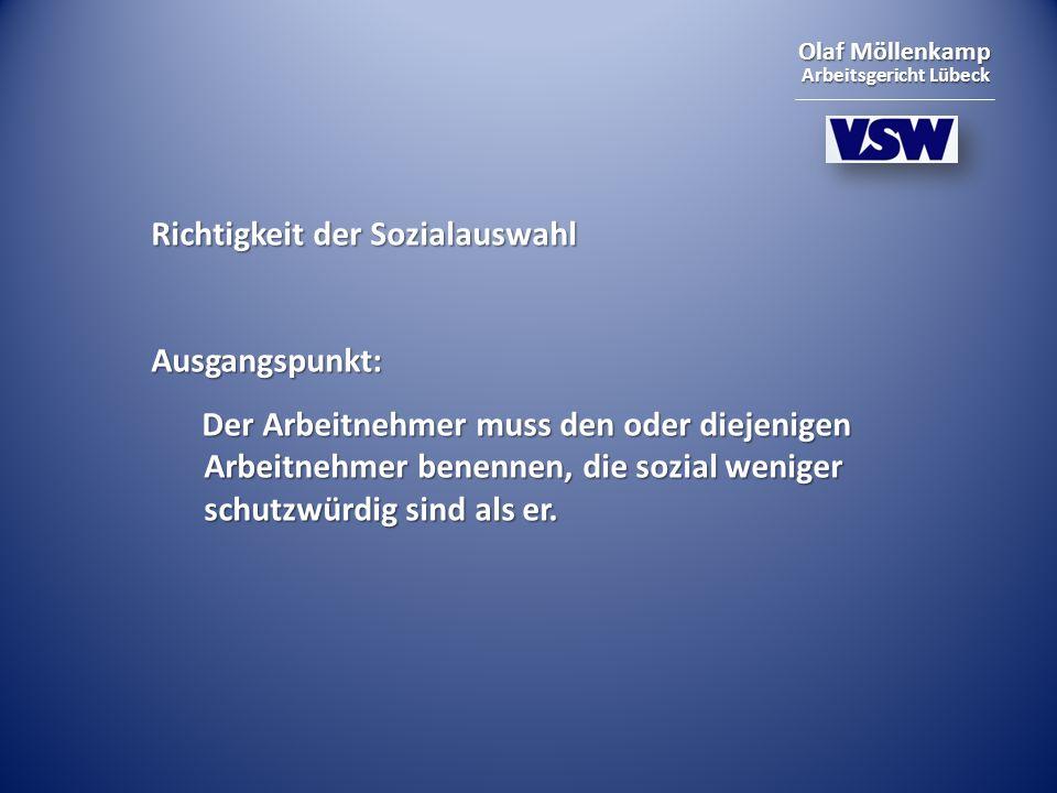 Olaf Möllenkamp Arbeitsgericht Lübeck Richtigkeit der Sozialauswahl Ausgangspunkt: Der Arbeitnehmer muss den oder diejenigen Arbeitnehmer benennen, die sozial weniger schutzwürdig sind als er.