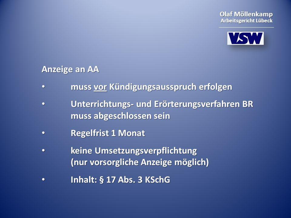Olaf Möllenkamp Arbeitsgericht Lübeck Anzeige an AA muss vor Kündigungsausspruch erfolgen muss vor Kündigungsausspruch erfolgen Unterrichtungs- und Erörterungsverfahren BR muss abgeschlossen sein Unterrichtungs- und Erörterungsverfahren BR muss abgeschlossen sein Regelfrist 1 Monat Regelfrist 1 Monat keine Umsetzungsverpflichtung (nur vorsorgliche Anzeige möglich) keine Umsetzungsverpflichtung (nur vorsorgliche Anzeige möglich) Inhalt: § 17 Abs.