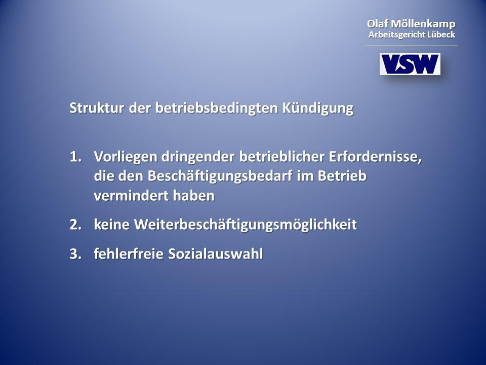 Olaf Möllenkamp Arbeitsgericht Lübeck Struktur der betriebsbedingten Kündigung 1.Vorliegen dringender betrieblicher Erfordernisse, die den Beschäftigungsbedarf im Betrieb vermindert haben 2.keine Weiterbeschäftigungsmöglichkeit 3.fehlerfreie Sozialauswahl