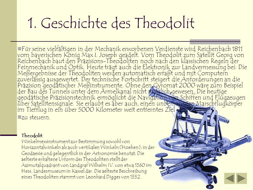 1. Geschichte des Theodolit Für seine vielfältigen in der Mechanik erworbenen Verdienste wird Reichenbach 1811 vom bayerischen König Max I. Joseph gea