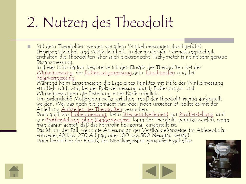 2. Nutzen des Theodolit Mit dem Theodoliten werden vor allem Winkelmessungen durchgeführt (Horizontalwinkel und Vertikalwinkel). In der modernen Verme