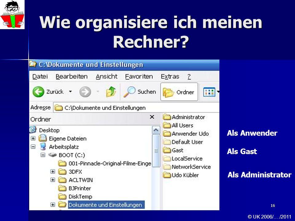 16 Wie organisiere ich meinen Rechner? Als Administrator Als Anwender Als Gast © UK 2006/…./2011