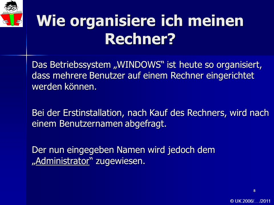 8 Wie organisiere ich meinen Rechner? Das Betriebssystem WINDOWS ist heute so organisiert, dass mehrere Benutzer auf einem Rechner eingerichtet werden