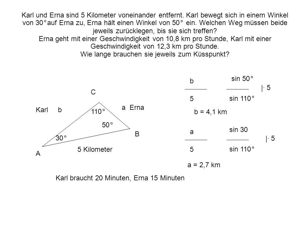 Karl b 5 Kilometer 30° a Erna Karl und Erna sind 5 Kilometer voneinander entfernt. Karl bewegt sich in einem Winkel von 30°auf Erna zu, Erna hält eine
