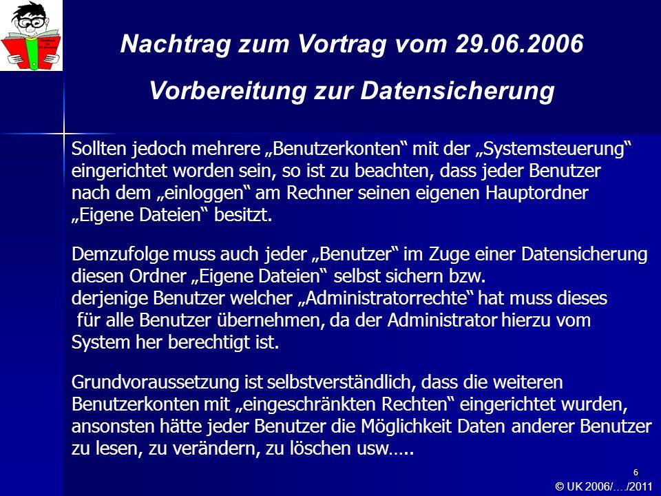 7 Nachtrag zum Vortrag vom 29.06.2006 Vorbereitung zur Datensicherung Demzufolge müssen je nach Anzahl der am Rechner eingerichteten Benutzer mehrere Hauptordner Eigene Dateien mit allen zugehörigen Unterordnern gesichert werden.