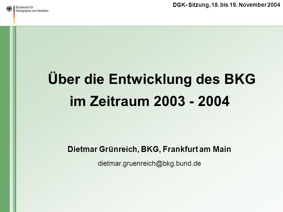 DGK- Sitzung, 18. bis 19. November 2004 Dietmar Grünreich, BKG, Frankfurt am Main dietmar.gruenreich@bkg.bund.de Über die Entwicklung des BKG im Zeitr