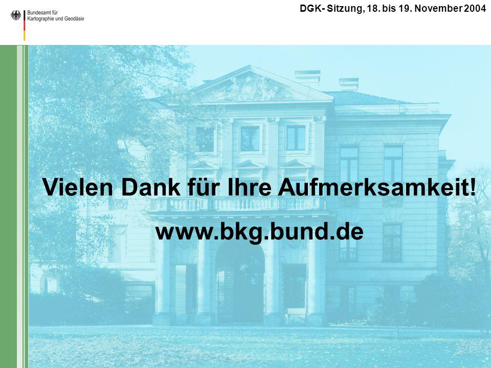 DGK- Sitzung, 18. bis 19. November 2004 Vielen Dank für Ihre Aufmerksamkeit! www.bkg.bund.de