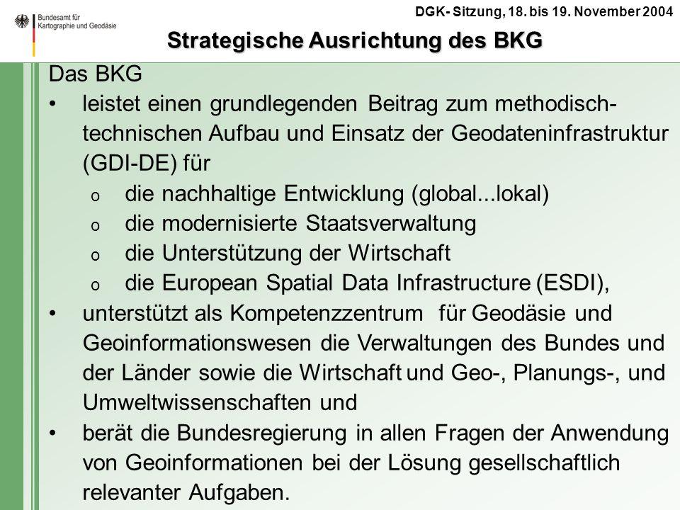 DGK- Sitzung, 18. bis 19. November 2004 Das BKG leistet einen grundlegenden Beitrag zum methodisch- technischen Aufbau und Einsatz der Geodateninfrast