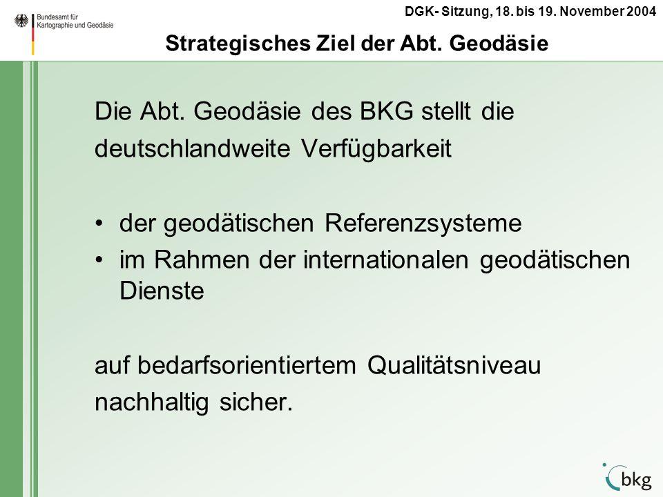 DGK- Sitzung, 18. bis 19. November 2004 Die Abt. Geodäsie des BKG stellt die deutschlandweite Verfügbarkeit der geodätischen Referenzsysteme im Rahmen