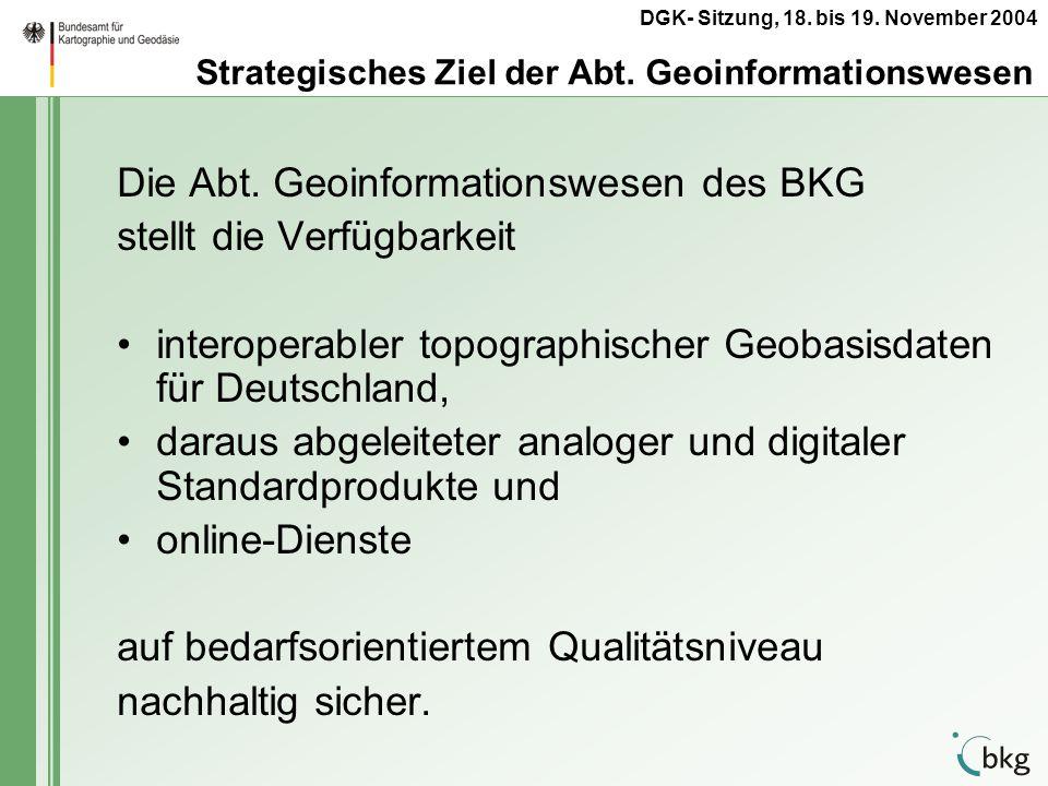 DGK- Sitzung, 18. bis 19. November 2004 Strategisches Ziel der Abt. Geoinformationswesen Die Abt. Geoinformationswesen des BKG stellt die Verfügbarkei