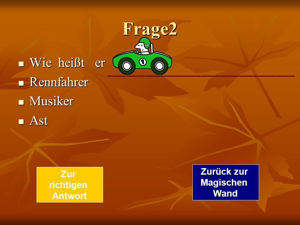 Frage2 Wie heißt er Wie heißt er Rennfahrer Rennfahrer Musiker Musiker Ast Ast Zur richtigen Antwort Zurück zur Magischen Wand