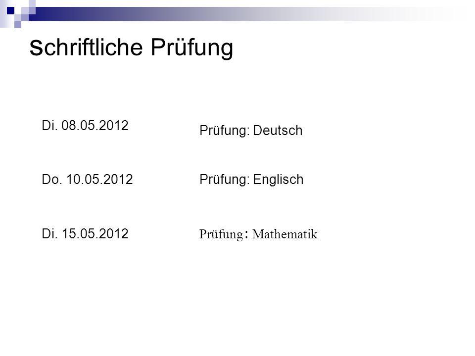 s chriftliche Prüfung Di. 08.05.2012 Prüfung: Deutsch Do. 10.05.2012Prüfung: Englisch Di. 15.05.2012 Prüfung : Mathematik