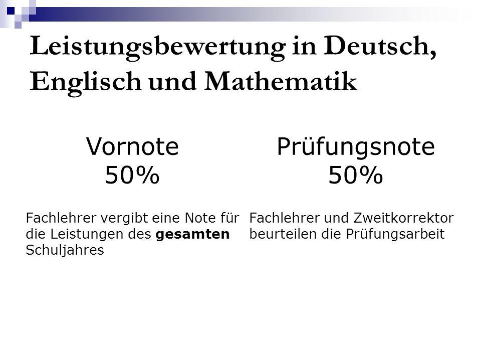 Leistungsbewertung in Deutsch, Englisch und Mathematik Vornote 50% Prüfungsnote 50% Fachlehrer vergibt eine Note für die Leistungen des gesamten Schul