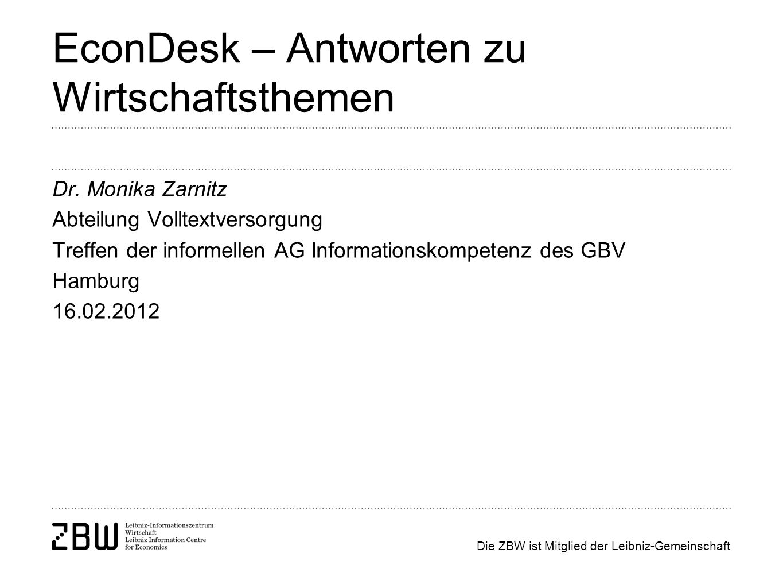 Die ZBW ist Mitglied der Leibniz-Gemeinschaft EconDesk – Antworten zu Wirtschaftsthemen Dr. Monika Zarnitz Abteilung Volltextversorgung Treffen der in
