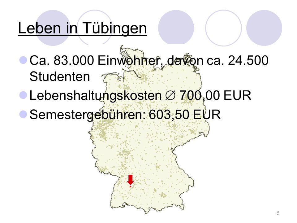 Leben in Tübingen Ca. 83.000 Einwohner, davon ca. 24.500 Studenten Lebenshaltungskosten 700,00 EUR Semestergebühren: 603,50 EUR 8