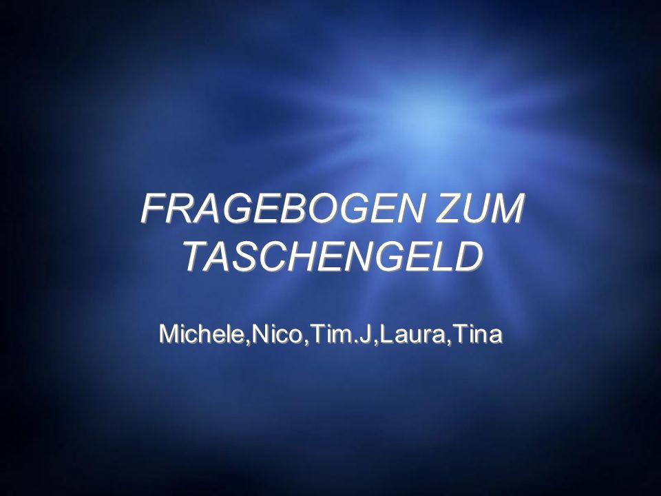 FRAGEBOGEN ZUM TASCHENGELD Michele,Nico,Tim.J,Laura,Tina