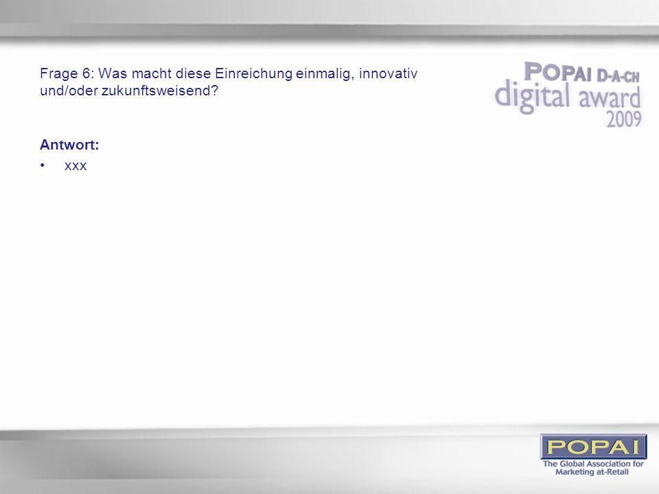 Frage 6: Was macht diese Einreichung einmalig, innovativ und/oder zukunftsweisend? Antwort: xxx