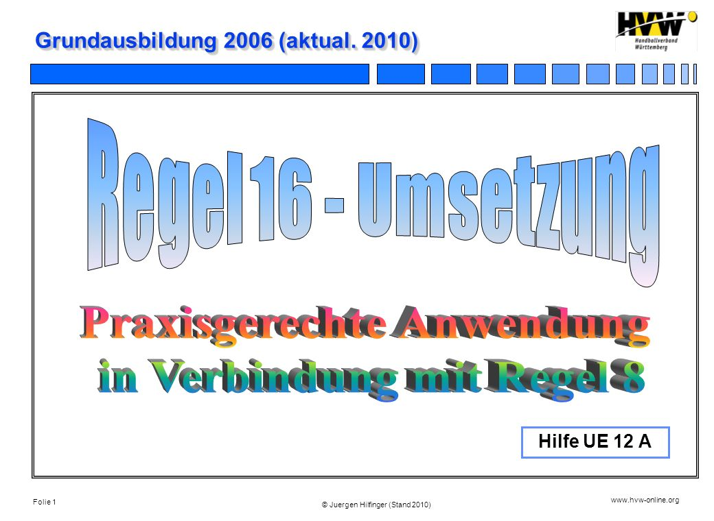 Folie 1 www.hvw-online.org © Juergen Hilfinger (Stand 2010) Grundausbildung 2006 (aktual. 2010) Hilfe UE 12 A
