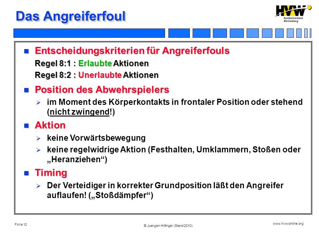 Folie 12 www.hvw-online.org © Juergen Hilfinger (Stand 2010) Das Angreiferfoul Entscheidungskriterien für Angreiferfouls Regel 8:1 : Erlaubte Aktionen