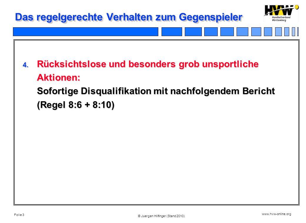 Folie 3 www.hvw-online.org © Juergen Hilfinger (Stand 2010) Das regelgerechte Verhalten zum Gegenspieler 4. Rücksichtslose und besonders grob unsportl