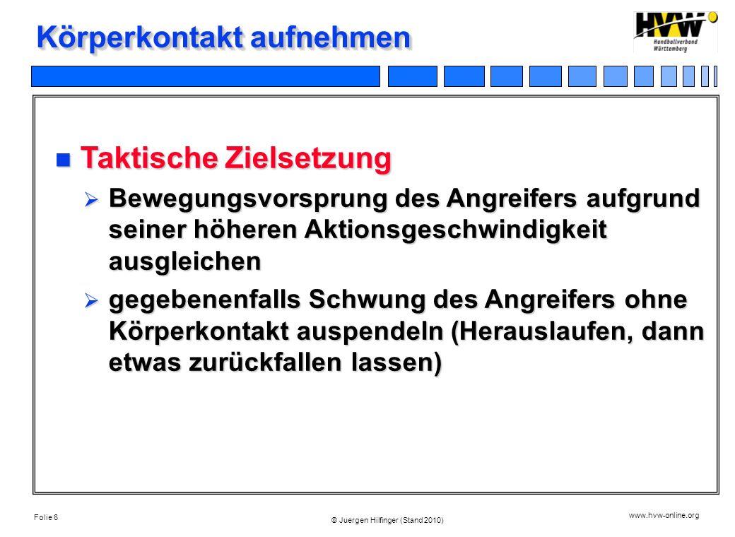 Folie 6 www.hvw-online.org © Juergen Hilfinger (Stand 2010) Körperkontakt aufnehmen Taktische Zielsetzung Taktische Zielsetzung Bewegungsvorsprung des