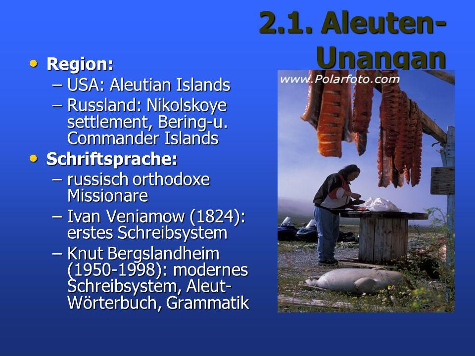 2.1. Aleuten- Unangan Region: Region: –USA: Aleutian Islands –Russland: Nikolskoye settlement, Bering-u. Commander Islands Schriftsprache: Schriftspra