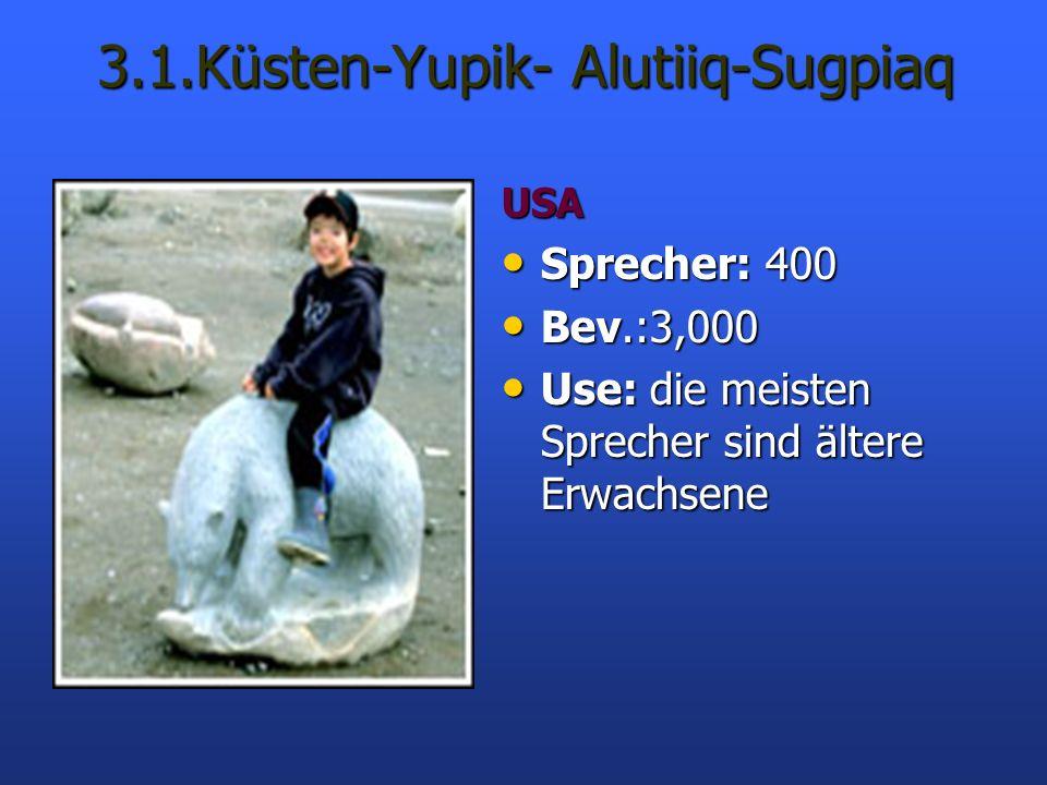 3.1.Küsten-Yupik- Alutiiq-Sugpiaq USA Sprecher: 400 Sprecher: 400 Bev.:3,000 Bev.:3,000 Use: die meisten Sprecher sind ältere Erwachsene Use: die meis