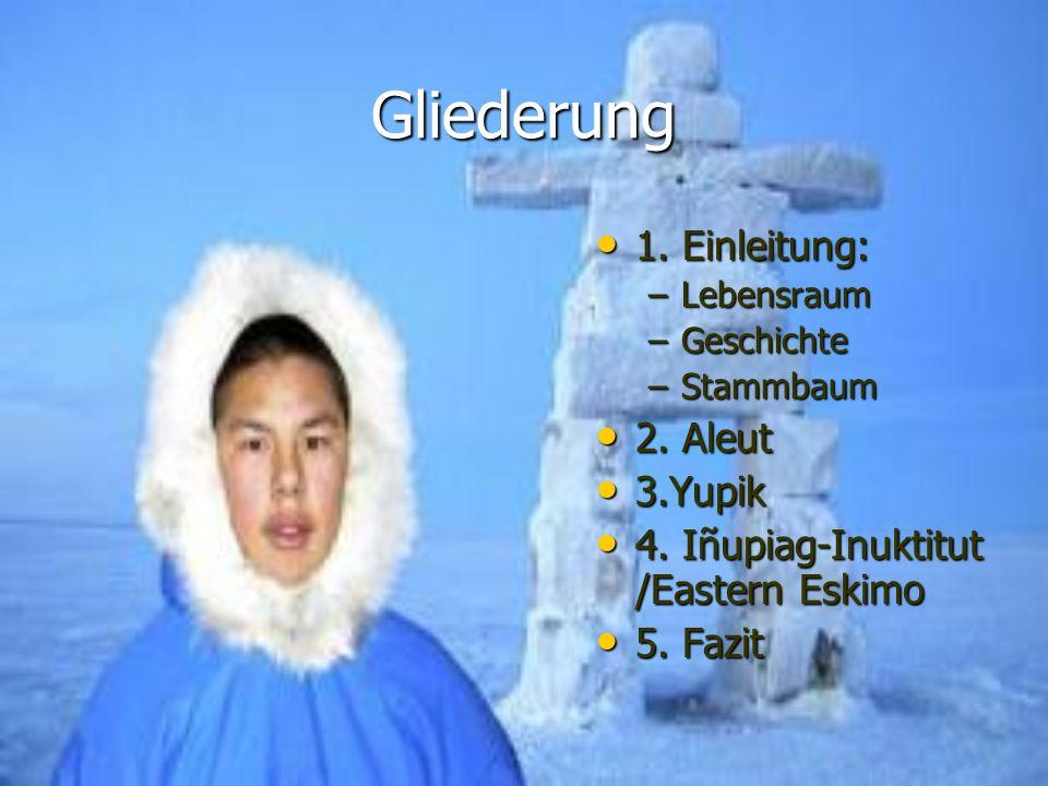 Gliederung 1. Einleitung: 1. Einleitung: –Lebensraum –Geschichte –Stammbaum 2. Aleut 2. Aleut 3.Yupik 3.Yupik 4. Iñupiag-Inuktitut /Eastern Eskimo 4.