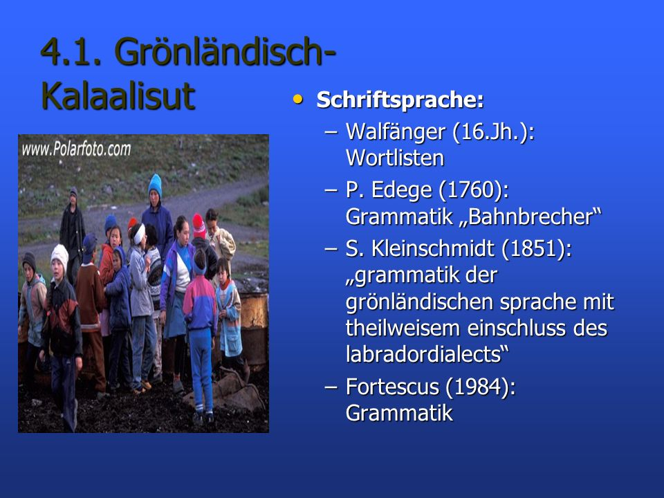 4.1. Grönländisch- Kalaalisut Schriftsprache: Schriftsprache: –Walfänger (16.Jh.): Wortlisten –P. Edege (1760): Grammatik Bahnbrecher –S. Kleinschmidt