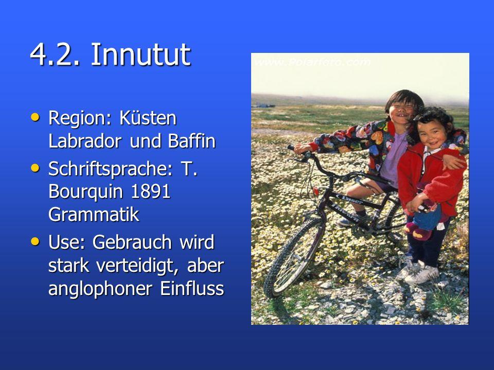 4.2. Innutut Region: Küsten Labrador und Baffin Region: Küsten Labrador und Baffin Schriftsprache: T. Bourquin 1891 Grammatik Schriftsprache: T. Bourq