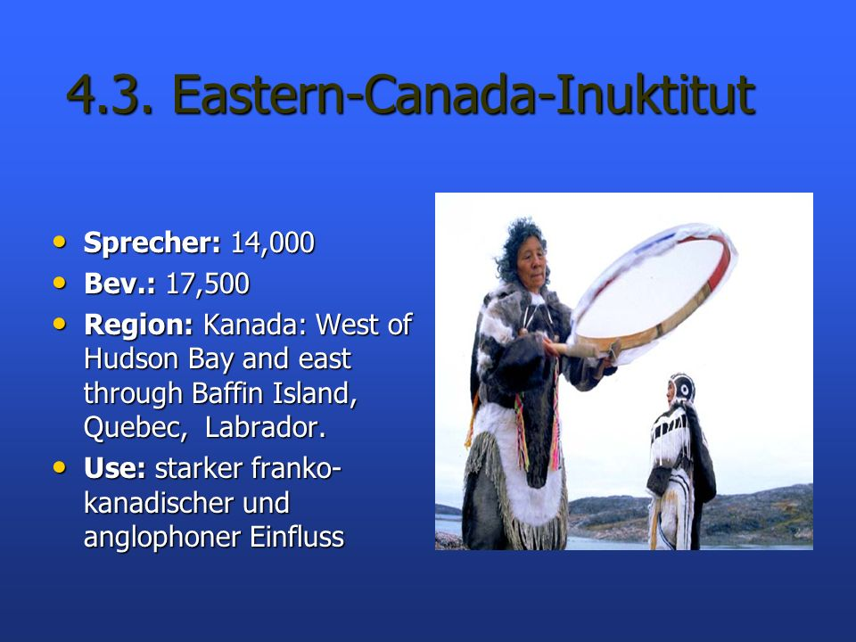 4.3. Eastern-Canada-Inuktitut 4.3. Eastern-Canada-Inuktitut Sprecher: 14,000 Sprecher: 14,000 Bev.: 17,500 Bev.: 17,500 Region: Kanada: West of Hudson