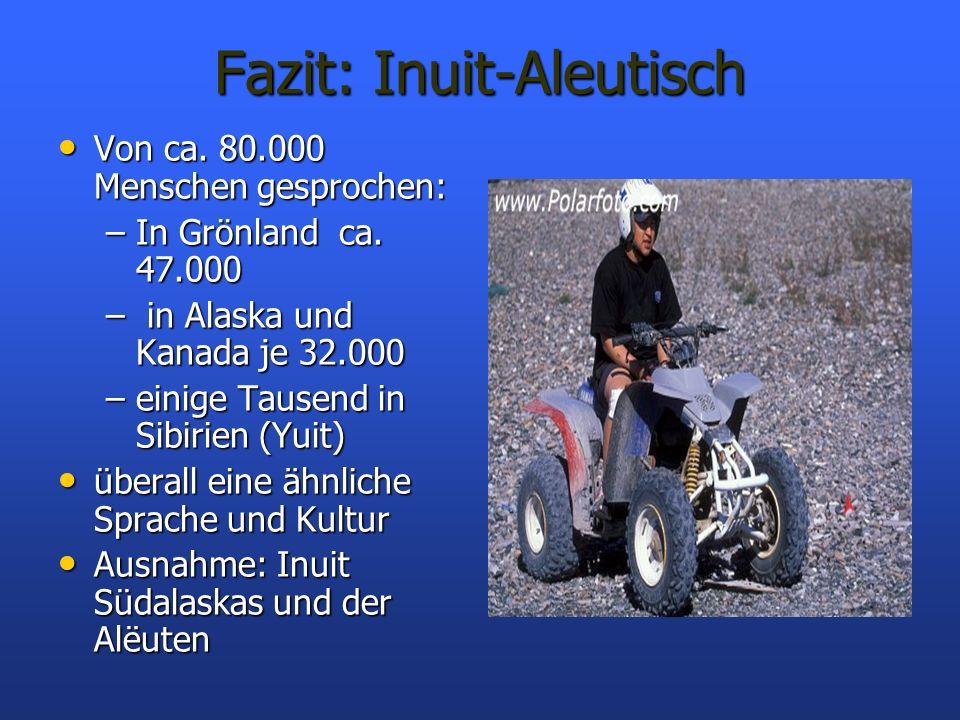 Fazit: Inuit-Aleutisch Von ca. 80.000 Menschen gesprochen: Von ca. 80.000 Menschen gesprochen: –In Grönland ca. 47.000 – in Alaska und Kanada je 32.00