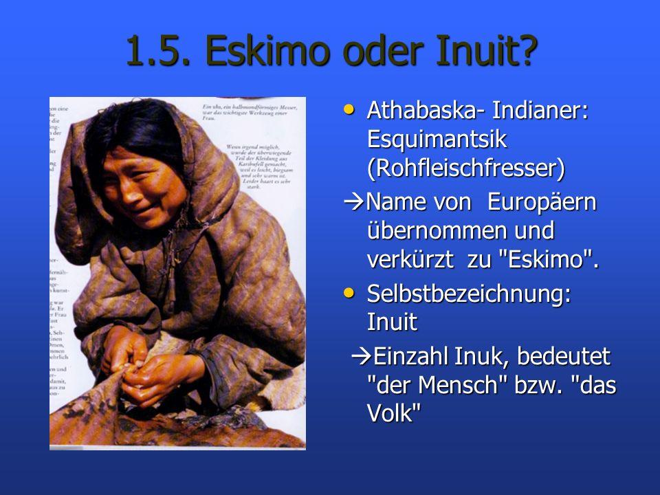 1.5. Eskimo oder Inuit? Athabaska- Indianer: Esquimantsik (Rohfleischfresser) Athabaska- Indianer: Esquimantsik (Rohfleischfresser) Name von Europäern