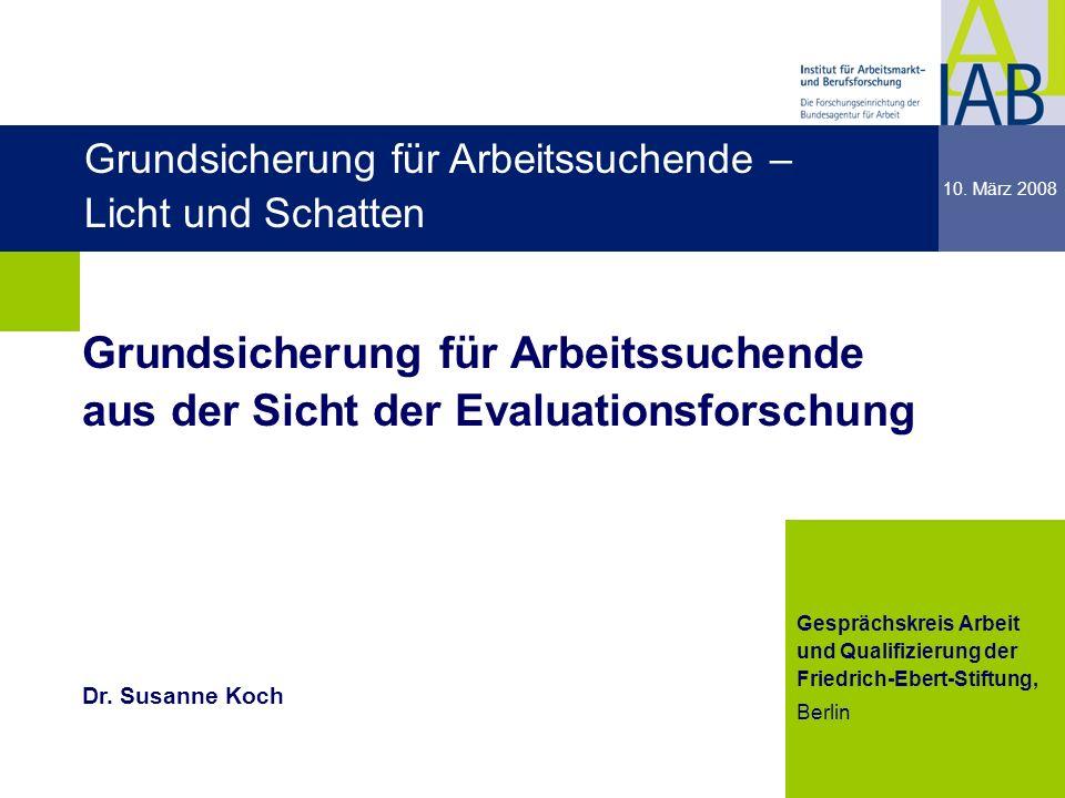 Institut für Arbeitsmarkt- und Berufsforschung 1 dgdg Grundsicherung für Arbeitssuchende aus der Sicht der Evaluationsforschung 10. März 2008 dgdg Ges