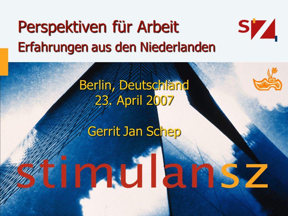 Perspektiven für Arbeit Erfahrungen aus den Niederlanden Berlin, Deutschland 23. April 2007 Gerrit Jan Schep
