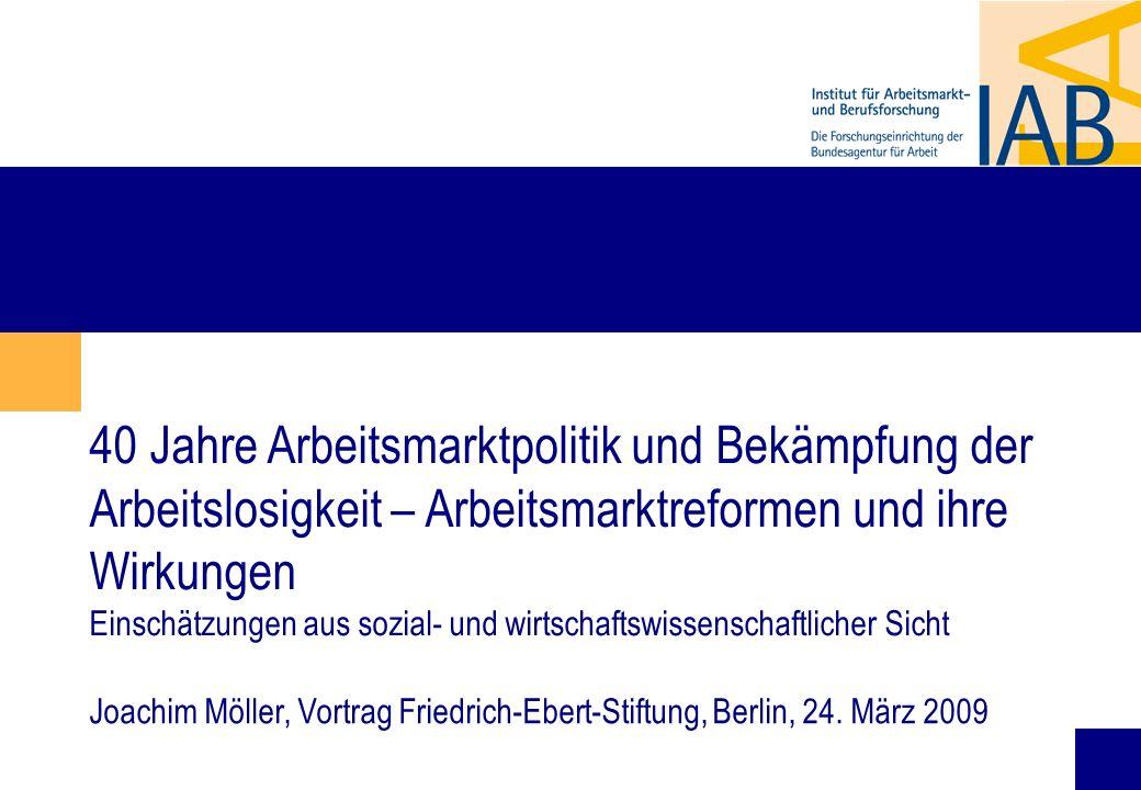 1 40 Jahre Arbeitsmarktpolitik und Bekämpfung der Arbeitslosigkeit – Arbeitsmarktreformen und ihre Wirkungen Einschätzungen aus sozial- und wirtschaftswissenschaftlicher Sicht Joachim Möller, Vortrag Friedrich-Ebert-Stiftung, Berlin, 24.