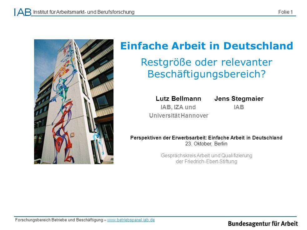 Institut für Arbeitsmarkt- und Berufsforschung Folie 1 Forschungsbereich Betriebe und Beschäftigung – www.betriebspanel.iab.de Einfache Arbeit in Deut