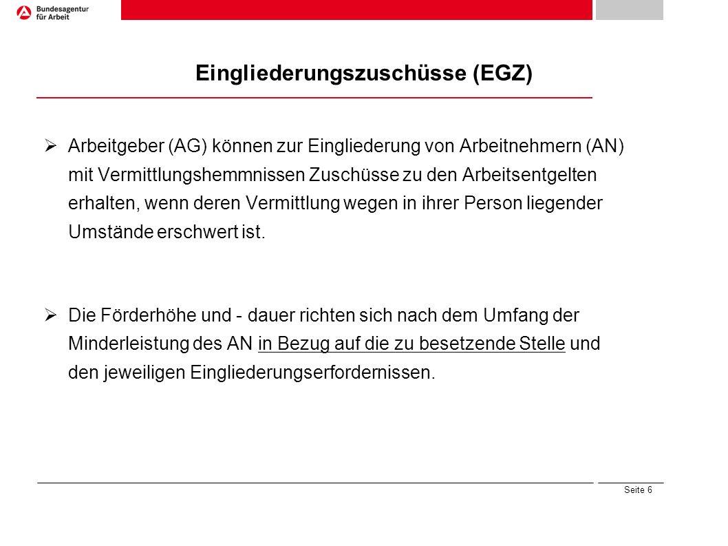 Seite 6 Eingliederungszuschüsse (EGZ) Arbeitgeber (AG) können zur Eingliederung von Arbeitnehmern (AN) mit Vermittlungshemmnissen Zuschüsse zu den Arb