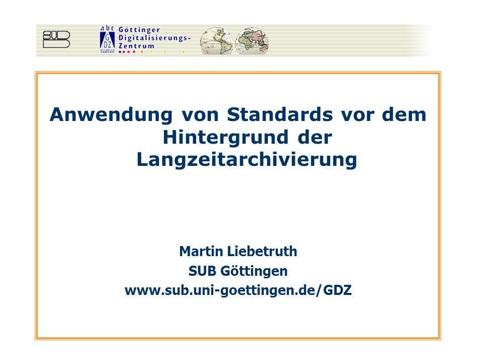 Anwendung von Standards vor dem Hintergrund der Langzeitarchivierung Martin Liebetruth SUB Göttingen www.sub.uni-goettingen.de/GDZ