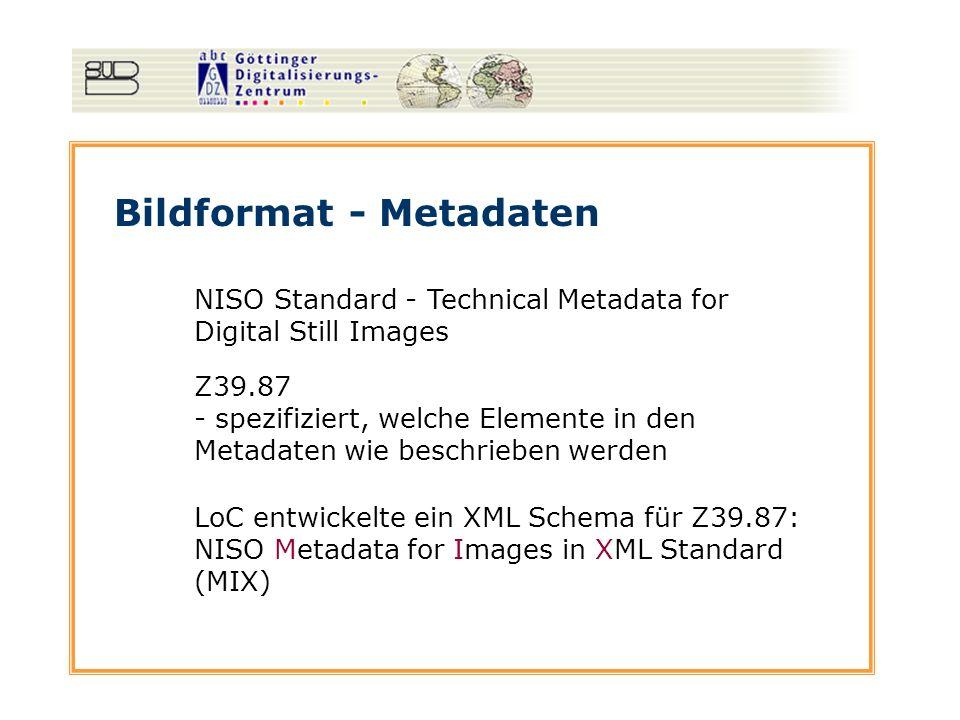 Bildformat - Metadaten NISO Standard - Technical Metadata for Digital Still Images Z39.87 - spezifiziert, welche Elemente in den Metadaten wie beschrieben werden LoC entwickelte ein XML Schema für Z39.87: NISO Metadata for Images in XML Standard (MIX)