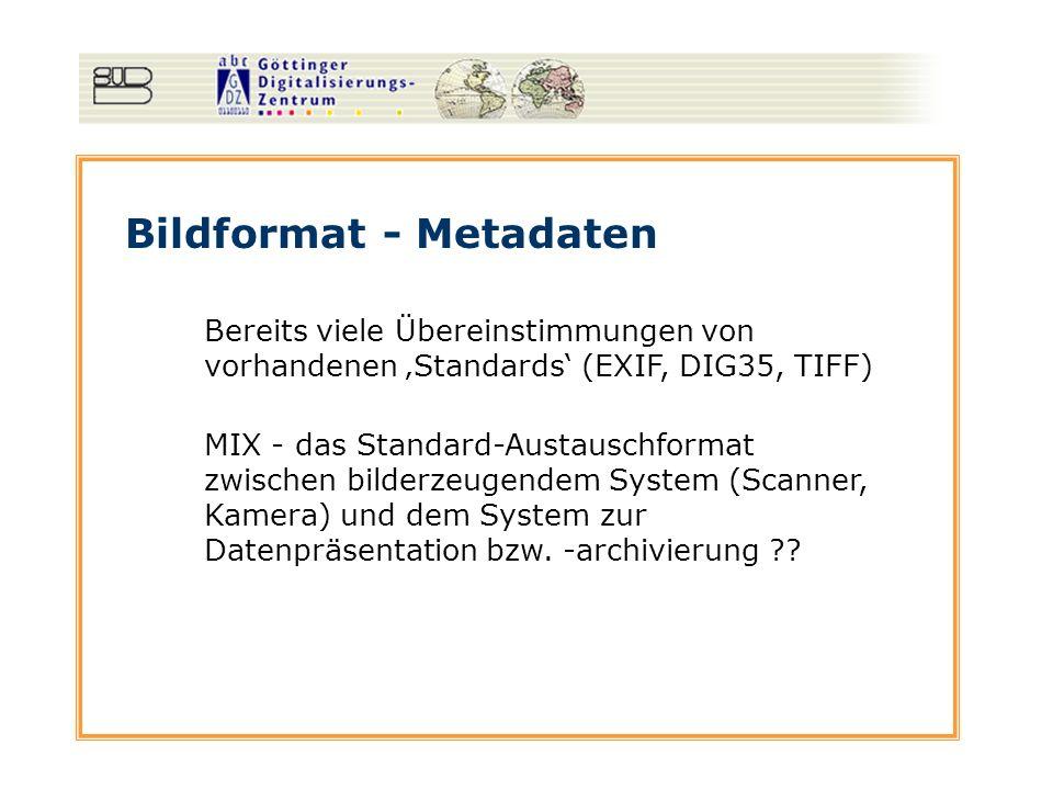 Bildformat - Metadaten MIX - das Standard-Austauschformat zwischen bilderzeugendem System (Scanner, Kamera) und dem System zur Datenpräsentation bzw.