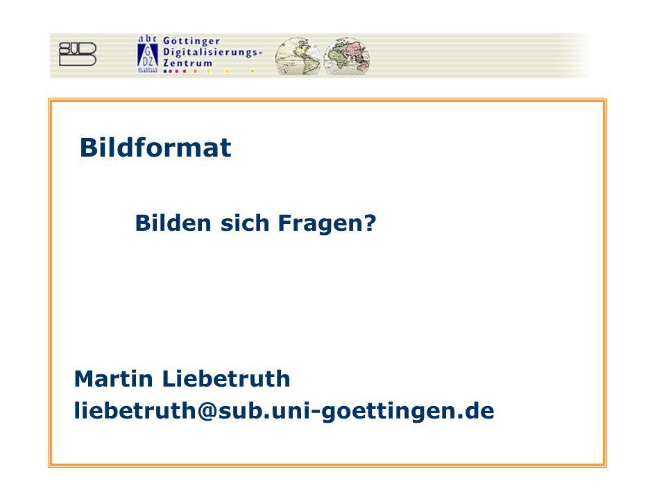 Bildformat Bilden sich Fragen? Martin Liebetruth liebetruth@sub.uni-goettingen.de